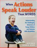 When Actions Speak Louder Than Words : Understanding the Challenging Behaviors of Young Children and Students with Disabilities, Davis, Kim and Dixon, Susan D., 1934009601