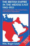 The British Empire in the Middle East, 1945-1951 : Arab Nationalism, the United States, and Postwar Imperialism, Louis, Wm. Roger, 0198229607
