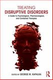 Treating Disruptive Disorders : A Guide to Psychological, Pharmacological, and Combined Therapies, Kapalka, George M., 0415719607