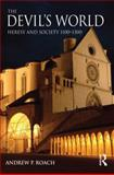 The Devil's World : Heresy and Society 1100-1300, Roach, Andrew, 0582279607