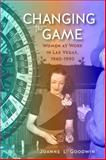Changing the Game : Women at Work in Las Vegas, 1940-1990, Goodwin, Joanne L., 0874179602