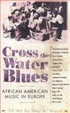 Cross the Water Blues : African American Music in Europe, , 1578069602