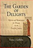The Garden of Delights : Reform and Renaissance for Women in the Twelfth Century, Griffiths, Fiona J., 0812239601