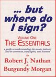 ... but Where Do I Sign? Volume 1 - the Essentials : Understanding the music industry and its copyrights, contracts and Licenses, D. Burgundy Morgan, Esq., Robert J. Nathan, 0982139608