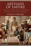 Artisans of Empire : Crafts and Craftspeople under the Ottomans, Faroqhi, Suraiya, 1848859600