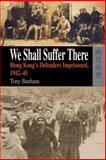 We Shall Suffer There : Hong Kong's Defenders Imprisoned, 1942-45, Banham, Tony, 9622099602