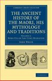 The Ancient History of the Maori, His Mythology and Traditions, White, John, 1108039618