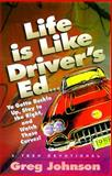 Life Is Like Driver's Ed... Ya Gotta Buckle up, Stay to the Right, and Watch Those Turns!, Greg Johnson, 0892839619