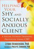 Helping Your Shy and Socially Anxious Client : A Social Fitness Training Protocol Using CBT, Henderson, Lynne, 1608829618
