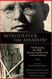 Bonhoeffer the Assassin? : Challenging the Myth, Recovering His Call to Peacemaking, Nation, Mark Thiessen and Siegrist, Anthony G., 0801039614