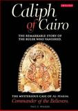 Caliph of Cairo : The Remarkable Story of the Ruler who Vanished - the Mysterious Case of Al-Hakim, Commander of the Believers, Walker, Paul E., 1845119614