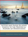 Letters and Papers Relating Chiefly to the Provincial History of Pennsylvani, Thomas Balch and Edward Shippen, 1144089611