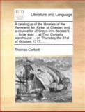A Catalogue of the Libraries of the Reverend Mr Kirke, of Chester, and a Councellor of Grays-Inn, Deceas'D to Be Sold at Tho Corbet's Wareh, Thomas Corbett, 117040961X