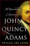 The Remarkable Education of John Quincy Adams, Phyllis Lee Levin, 1137279621