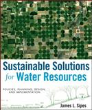 Sustainable Solutions for Water Resources : Policies, Planning, Design, and Implementation, Sipes, James L., 0470529628