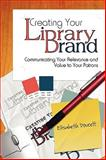Creating Your Library Brand : Communicating Your Relevance and Value to Your Patrons, Doucett, Elisabeth, 0838909620