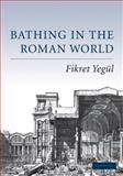Bathing in the Roman World, Yegül, Fikret, 0521549620
