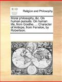 Moral Philosophy, and C on Human Pursuits on Human Life, from Goethe Character of Antiope, from Fenelon, by Robertson, See Notes Multiple Contributors, 1170059627