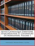Revue Catholique D'Histoire, D'Archéologie et Litterature de Normandie, Anonymous and J. Castéra, 1145159621
