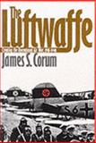 The Luftwaffe : Creating the Operational Air War, 1918-1940, Corum, James S., 0700609628