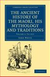 The Ancient History of the Maori, His Mythology and Traditions, White, John, 1108039626