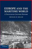 Europe and the Maritime World : A Twentieth Century History, Miller, Michael B., 1107659620
