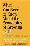 What You Need to Know about the Economics of Growing Old (But Were Afraid to Ask) : A Provocative Reference Guide to the Economics of Aging, Ghilarducci, Teresa, 0268029636