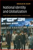 National Identity and Globalization : Youth, State and Society in Post-Soviet Eurasia, Blum, Douglas W., 0521699630
