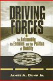 Driving Forces : The Automobile, Its Enemies and the Politics of Mobility, Dunn, James A., Jr., 0815719639
