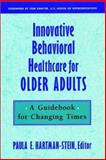 Innovative Behavioral Healthcare for Older Adults : A Guidebook for Changing Times, Hartman-Stein, Paula E., 0787909637