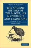 The Ancient History of the Maori, His Mythology and Traditions, White, John, 1108039634
