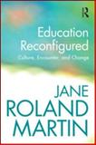 Education Reconfigured : Culture, Encounter, and Change, Martin, Jane Roland, 0415889634