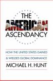 The American Ascendancy : How the United States Gained and Wielded Global Dominance, Michael H. Hunt, 080785963X
