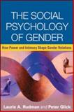The Social Psychology of Gender : How Power and Intimacy Shape Gender Relations, Rudman, Laurie A. and Glick, Peter, 1606239635