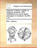 Extracts of Letters; Chiefly on Religious Subjects with Meditations on Some Select Passages of Scripture by Mrs L-Re, Lefevre, 1140769634