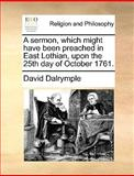 A Sermon, Which Might Have Been Preached in East Lothian, upon the 25th Day of October 1761, David Dalrymple, 1140909630