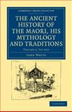 The Ancient History of the Maori, His Mythology and Traditions, White, John, 1108039642