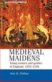 Medieval Maidens : Young Women and Gender in England, C. 1270-1540, Philips, Kim M. and Phillips, Kim, 071905964X