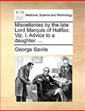 Miscellanies by the Late Lord Marquis of Halifax Viz I Advice to a Daughter, George Savile, 1170379648