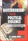 Bioterrorism and Political Violence : Web Resources, Wood, M. Sandra, 0789019655