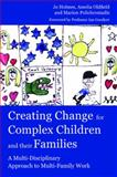 Creating Change for Complex Children and Their Families : A Multi-Disciplinary Approach to Multi-Family Work, Holmes, Jo and Oldfield, Amelia, 1843109654