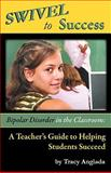 SWIVEL to Success : Bipolar Disorder in the Classroom: A Teacher's Guide to Helping Students Succeed, Anglada, Tracy, 0981739652