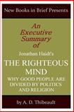 An Executive Summary of Jonathan Haidt's 'the Righteous Mind: Why Good People Are Divided by Politics and Religion'', A. D. Thibeault, 1499129653