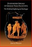 Distorted Ideals in Greek Vase-Painting : The World of Mythological Burlesque, Walsh, David, 1107669650