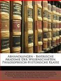 Abhandlungen - Bayerische Akademie Der Wissenschaften, Philosophisch-Historische Klasse, Kniglich Bayerische Akademie Der Wisse, 1147469660