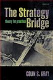 The Strategy Bridge : Theory for Practice, Gray, Colin S., 0199579660