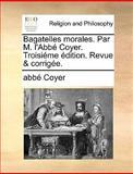 Bagatelles Morales Par M L'Abbé Coyer Troisiéme Édition Revue and Corrigée, Abbé Coyer, 114089966X