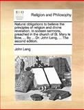 Natural Obligations to Believe the Principles of Religion and Divine Revelation in Sixteen Sermons, Preached in the Church of St Mary le Bow, By, John Leng, 1170009662