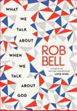 What We Talk about When We Talk about God, Rob Bell, 0062049666