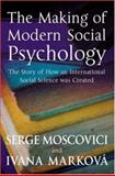 The Making of Modern Social Psychology : The Story of How an International Social Science Was Created, Moscovici, Serge and Schott, Gareth, 0745629660